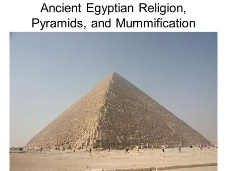 Ancient Egyptian Religion, Pyramids, and Mummification.