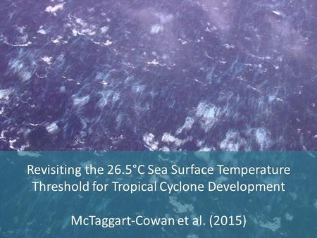 Revisiting the 26.5°C Sea Surface Temperature Threshold for Tropical Cyclone Development McTaggart-Cowan et al. (2015) Revisiting the 26.5°C Sea Surface.