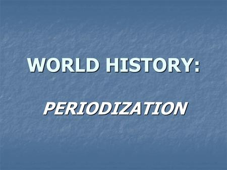 WORLD HISTORY: PERIODIZATION. WHAT IS PERIODIZATION? Each period is defined by three conditions Each period is defined by three conditions A geographical.