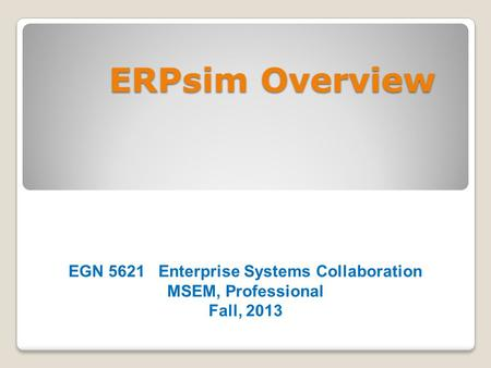 ERPsim Overview EGN 5621 Enterprise Systems Collaboration MSEM, Professional Fall, 2013.