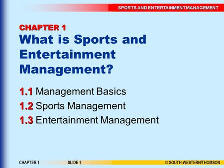 SPORTS AND ENTERTAINMENT MANAGEMENT © SOUTH-WESTERN/THOMSON CHAPTER 1SLIDE 1 CHAPTER 1 CHAPTER 1 What is Sports and Entertainment Management? Management.