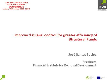 Improve 1st level control for greater efficiency of Structural Funds José Santos Soeiro President Financial Institute for Regional Development.