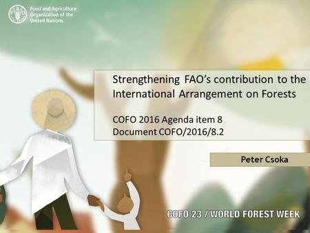 Strengthening FAO's contribution to the International Arrangement on Forests COFO 2016 Agenda item 8 Document COFO/2016/8.2 Peter Csoka.