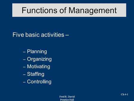 Fred R. David Prentice Hall Ch 4-1 Functions of Management Five basic activities – – Planning – Organizing – Motivating – Staffing – Controlling.