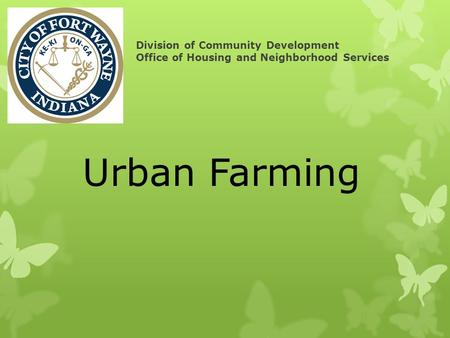 Division of Community Development Office of Housing and Neighborhood Services Urban Farming.