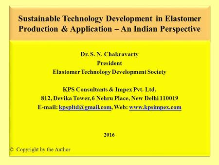Sustainable Technology Development in Elastomer Production & Application – An Indian Perspective Dr. S. N. Chakravarty President Elastomer Technology Development.