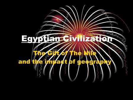 EgyptianEgyptian Civilization The Gift of The Nile and the impact of geography.