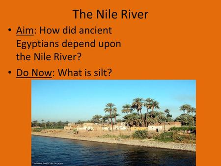 The Nile River Aim: How did ancient Egyptians depend upon the Nile River? Do Now: What is silt?