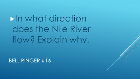 BELL RINGER #16  In what direction does the Nile River flow? Explain why.