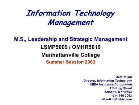 Information Technology <strong>Management</strong> M.S., Leadership and Strategic <strong>Management</strong> LSMP5009 / OMHR5019 Manhattanville College Summer Session 2003 Jeff Relkin.