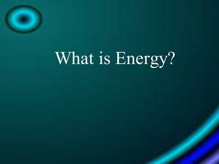 What is Energy?. The ability to do work or cause change.