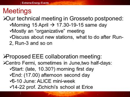 Extreme Energy Events M. Abbrescia Extreme Energy Events Meetings  Our technical meeting in Grosseto postponed: Morning 15 April  same day.