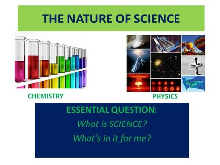 THE NATURE OF SCIENCE ESSENTIAL QUESTION: What is SCIENCE? What's in it for me? CHEMISTRY PHYSICS.