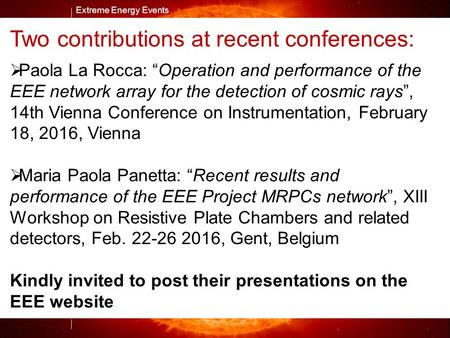 "Extreme Energy Events M. Abbrescia Extreme Energy Events Two contributions at recent conferences:  Paola La Rocca: ""Operation and performance of the EEE."