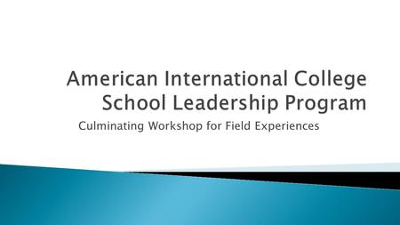 Culminating Workshop for Field Experiences.  EDU 5601: Introduction/Foundation to School Administration and Leadership : 25 hours of pre-practicum experience.
