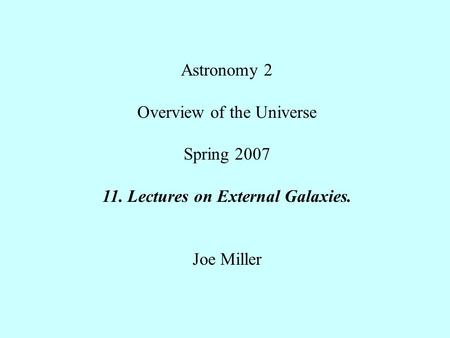 Astronomy 2 Overview of the Universe Spring Lectures on External Galaxies. Joe Miller.