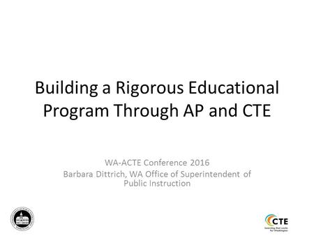 Building a Rigorous Educational Program Through AP and CTE WA-ACTE Conference 2016 Barbara Dittrich, WA Office of Superintendent of Public Instruction.