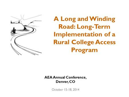 A Long and Winding Road: Long-Term Implementation of a Rural College Access Program AEA Annual Conference, Denver, CO October 15-18, 2014.