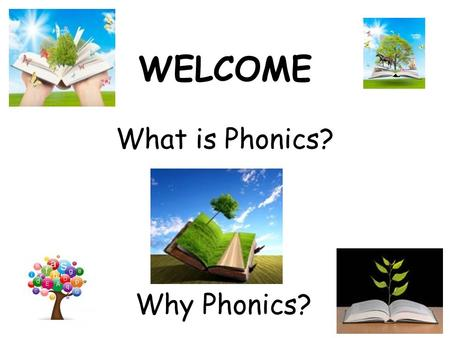 WELCOME What is Phonics? Why Phonics?. Being able to read is one of the most important skills children will learn during their early schooling and it.