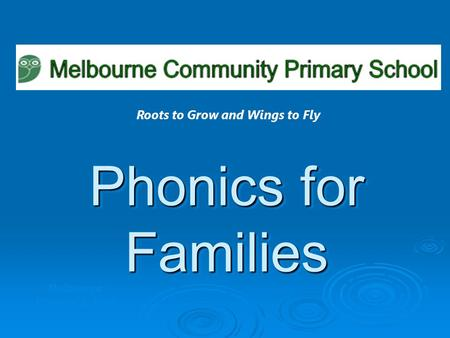 Phonics for Families Melbourne Primary School Roots to Grow and Wings to Fly.