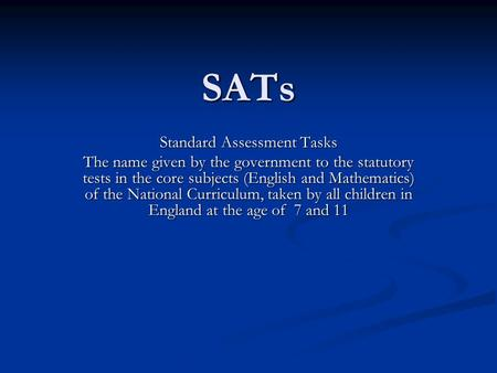 SATs Standard Assessment Tasks The name given by the government to the statutory tests in the core subjects (English and Mathematics) of the National Curriculum,