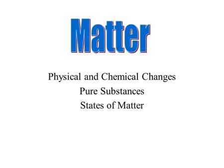 Physical and Chemical Changes Pure Substances States of Matter.