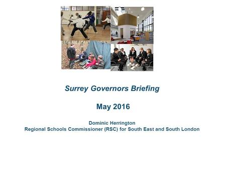 The roles Surrey Governors Briefing May 2016 Dominic Herrington Regional Schools Commissioner (RSC) for South East and South London.