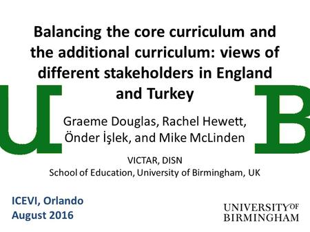 Balancing the core curriculum and the additional curriculum: views of different stakeholders in England and Turkey Graeme Douglas, Rachel Hewett, Önder.