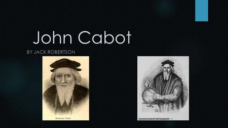 John Cabot BY JACK ROBERTSON. Giovanni Caboto also known as John Cabot, was born in Venice, Italy. He was a very skilled navigator who wished to explore.