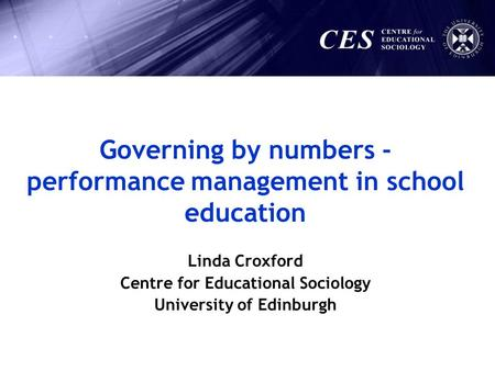 Linda Croxford Centre for Educational Sociology University of Edinburgh Governing by numbers - performance management in school education.