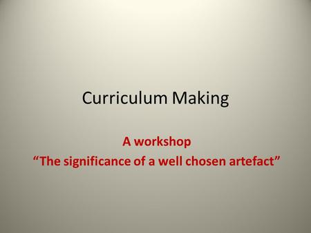 "Curriculum Making A workshop ""The significance of a well chosen artefact"""