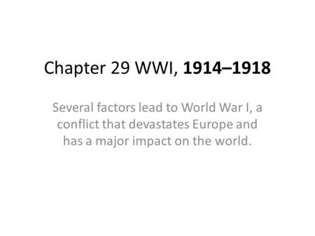 Chapter 29 WWI, 1914–1918 Several factors lead to World War I, a conflict that devastates Europe and has a major impact on the world.