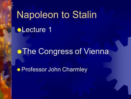 Napoleon to Stalin  Lecture 1  The Congress of Vienna  Professor John Charmley.