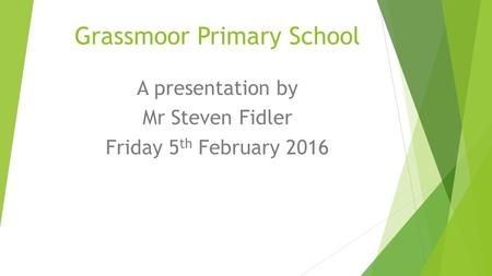 Grassmoor Primary School A presentation by Mr Steven Fidler Friday 5 th February 2016.