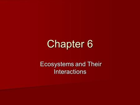 Chapter 6 Ecosystems and Their Interactions Ecosystems and Their Interactions.