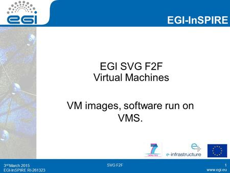 EGI-InSPIRE RI EGI-InSPIRE  EGI-InSPIRE RI EGI SVG F2F Virtual Machines VM images, software run on VMS. 3 rd March 2015.