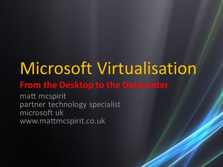 Microsoft Virtualisation From the Desktop to the Datacenter matt mcspirit partner technology specialist microsoft uk