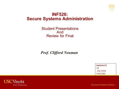 INF526: Secure Systems Administration Student Presentations And Review for Final Prof. Clifford Neuman Lecture July 2016 OHE100C.