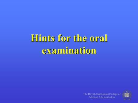 The Royal Australasian College of Medical Administrators Hints for the oral examination.