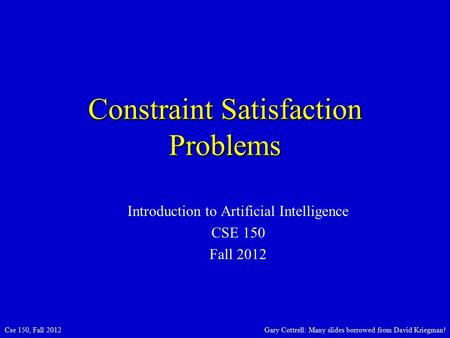Cse 150, Fall 2012Gary Cottrell: Many slides borrowed from David Kriegman! Constraint Satisfaction Problems Introduction to Artificial Intelligence CSE.