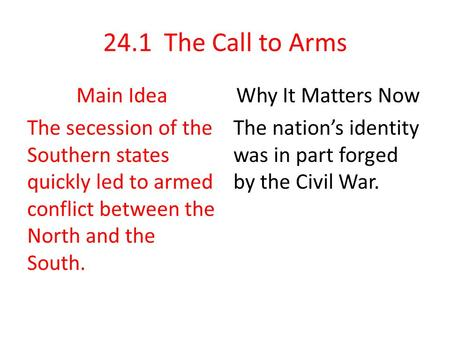 24.1 The Call to Arms Main Idea The secession of the Southern states quickly led to armed conflict between the North and the South. Why It Matters Now.