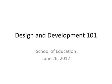 Design and Development 101 School of Education June 26, 2012.