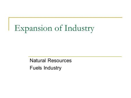 Expansion of Industry Natural Resources Fuels Industry.