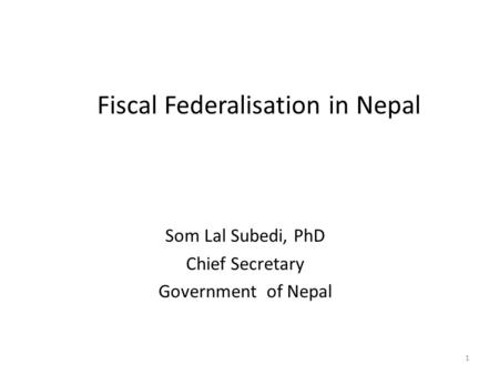 Fiscal Federalisation in Nepal Som Lal Subedi, PhD Chief Secretary Government of Nepal 1.