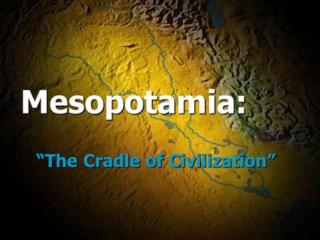 "Mesopotamia: ""The Cradle <strong>of</strong> Civilization"" Mesopotamia: ""The Cradle <strong>of</strong> Civilization"""