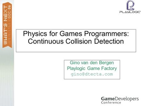 Physics for Games Programmers: Continuous Collision Detection Gino van den Bergen Playlogic Game Factory