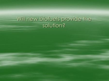 Will new biofuels provide the solution?. New biofuels the solution?  End of Oil Reserves (but biofuels poor substitute)  Security of Supply (but biofuels.