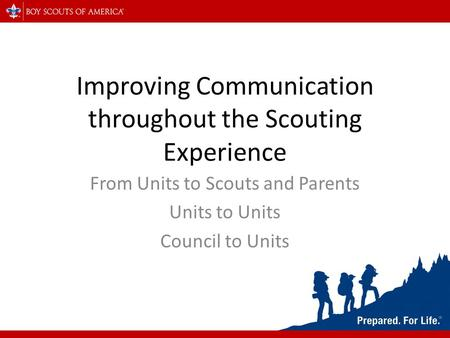 Improving Communication throughout the Scouting Experience From Units to Scouts and Parents Units to Units Council to Units.