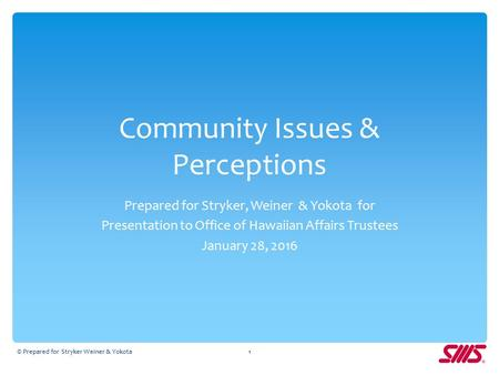 Community Issues & Perceptions Prepared for Stryker, Weiner & Yokota for Presentation to Office of Hawaiian Affairs Trustees January 28, 2016 © Prepared.