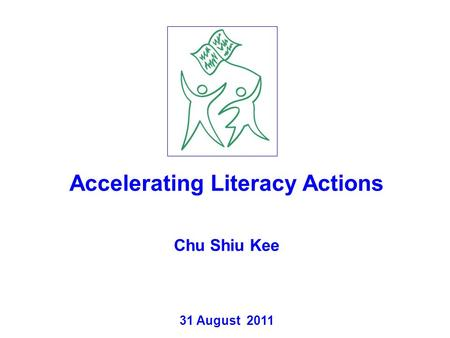 Accelerating Literacy Actions Chu Shiu Kee 31 August 2011.